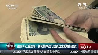 [今日环球]国家外汇管理局:便利横琴澳门投资企业跨境投融资  CCTV中文国际