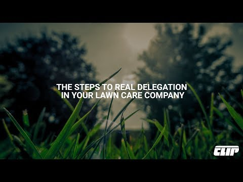 The Steps To Real Delegation In Your Lawn Care Company