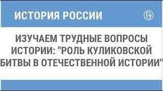 """Изучаем трудные вопросы истории: """"Роль Куликовской битвы в отечественной истории"""""""