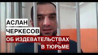 Аслан Черкесов рассказал о пытках и избиениях в тюрьме.