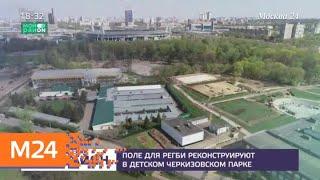 Смотреть видео Регбийное поле реконструируют в Черкизово - Москва 24 онлайн