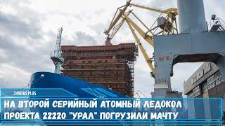 На второй серийный атомный ледокол проекта 22220 «Урал» погрузили мачту
