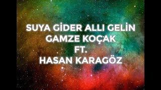 SUYA GİDER ALLI GELİN   GAMZE KOÇAK ft.  HASAN KARAGÖZ