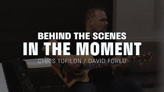 Behind the Scenes  |  In the Moment  |  Chris Tofilon & David Forlu