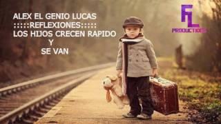 """ALEX EL GENIO LUCAS REFLEXIONES """"LOS HIJOS CRECEN RAPIDO Y SE VAN"""""""