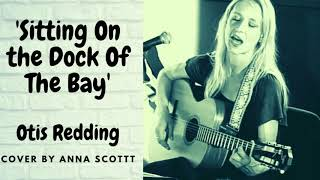 SITTIN ON THE DOCK OF THE BAY- OTIS REDDING - COVER BY ANNA SCOTT - VOCALS/GUITAR  ROOTS FOLK