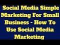 Social Media Simple Marketing For Small Business - How To Use Social Media Marketing