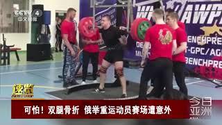 [今日亚洲]速览 可怕!双腿骨折 俄举重运动员赛场遭意外| CCTV中文国际