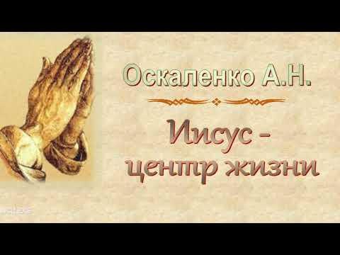 "Оскаленко А.Н. ""Иисус - центр жизни"" - МСЦ ЕХБ"