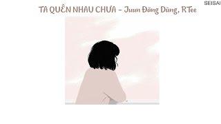 [SeiSai] [Lyrics] Ta Quên Nhau Chưa - Juun Đăng Dũng, RTee