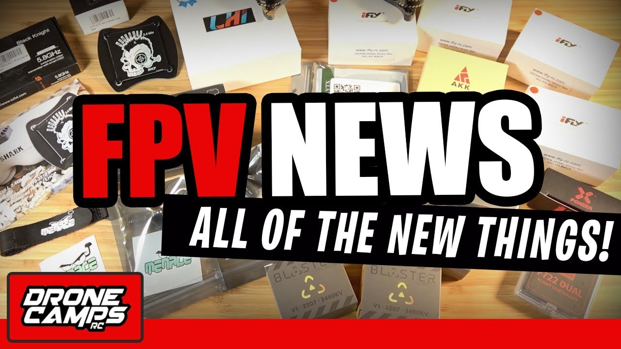 FPV NEWS - ALL of the NEW THINGS!