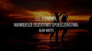 Cel istnienia - oszustwo społeczeństwa (Alan Watts)