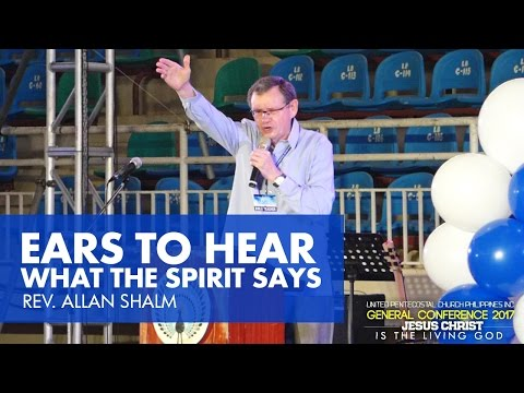 2 23 2017 EARS TO HEAR WHAT THE SPIRIT SAYS Rev  Allan Shalm   UPCPI General Conference 2017