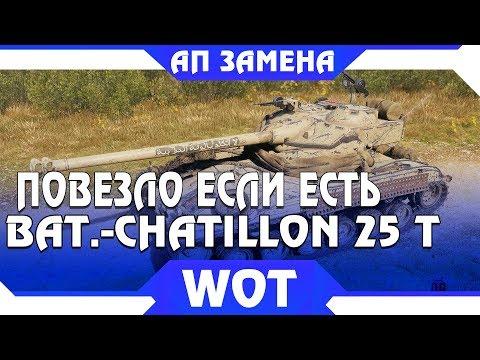 ПОВЕЗЛО ЕСЛИ ЕСТЬ Bat.-Chatillon 25 t, АП ИЛИ ЗАМЕНА ТАНКА WOT 2019 - БАТ БУДЕТ ИМБОЙ world of tanks
