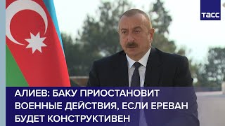 Алиев: Баку приостановит военные действия, если Ереван будет конструктивен на переговорах