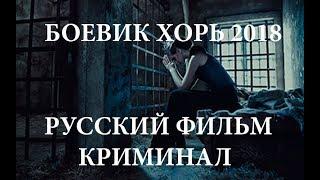 БОЕВИК ХОРЬ 2018 РУССКИЙ ФИЛЬМ КРИМИНАЛ ИНТЕРЕСНЫЙ НОВЫЙ 2018