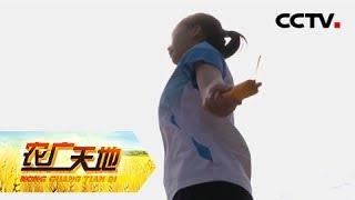 《农广天地》 20190502 丰收中国——全国农民基层体育骨干健身技能提升暨展示活动(下)| CCTV农业