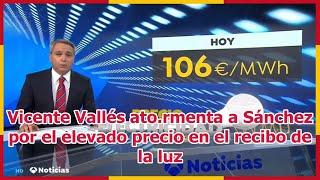 Vicente Vallés ato.rmenta a Sánchez por el elevado precio en el recibo de la luz