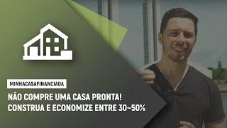 Não compre uma casa pronta! Construa e economize entre 30-50%