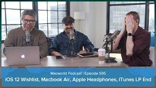 iOS 12 Wishlist, Macbook Air, Apple Headphones, iTunes LP End | Macworld Podcast Ep. 595