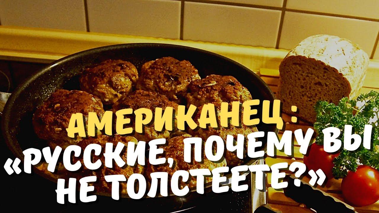 «Русские, почему вы не толстеете?» Американец утверждает, что русские едят жирнее американцев.