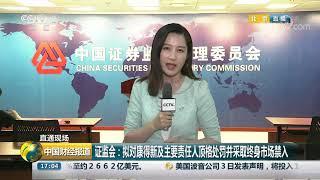[中国财经报道]直通现场 证监会:拟对康得新及主要责任人顶格处罚并采取终身市场禁入| CCTV财经