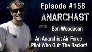 Anarchast Ep. 158 Ben Woodason: Anarchist Air Force Pilot Who Quit The Racket!