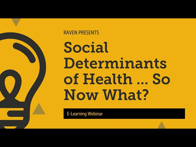 Raven E-Learning Webinar: Social Determinants of Health ... So Now What Do I Do?