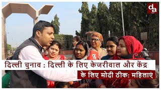 Delhi Elections 2020 : Delhi के लिए Kejriwal और केंद्र के लिए PM Modi ठीक: महिलाएं