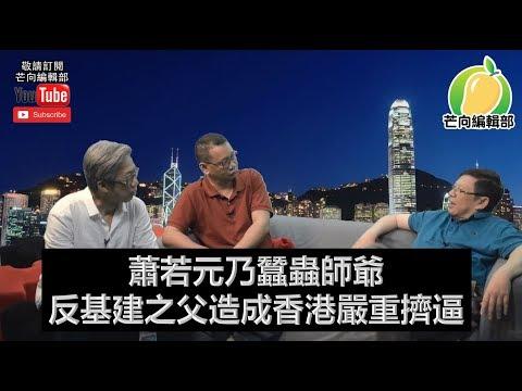 蕭若元乃蠶蟲師爺 反基建之父造成香港嚴重擠逼 | 芒向快報 2018年12月16日 第二節