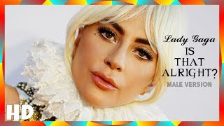 Lady Gaga - Is That Alright? | (MALE VERSION) Video