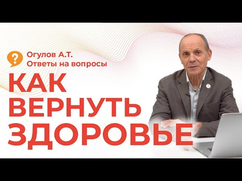 КАК ВЕРНУТЬ ЗДОРОВЬЕ | Огулов А.Т. | ответы на вопросы