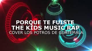 KIDS MUSIC RAP- PORQUE TE FUISTE  COVER LOS POTROS DE GUATEMALA