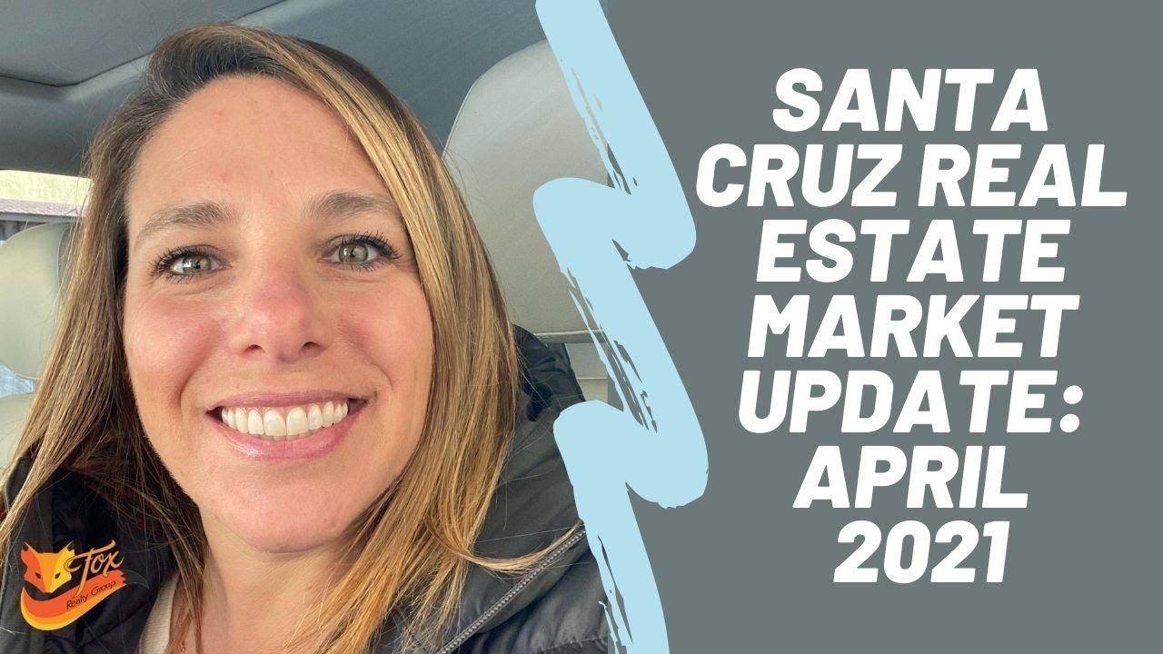 Santa Cruz Real Estate Market Update: April 2021