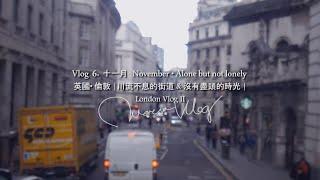 Vlog 6. 十一月 November • Alone but not lonely  英國• 倫敦  川流不息的街道&沒有盡頭的時光  London Vlog II  莎莎Theresa