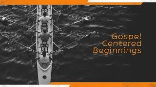 Gospel Centered Beginnings