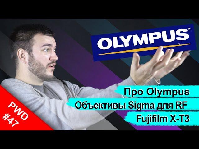 Что будет с Olympus? | Fujifilm X-T4 | Объективы Sigma для EOS RF [PWD#47]