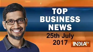Top Business News | 25th July, 2017 | 5:00 PM - India TV