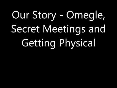 Our Story - Omegle, Secret Meetings and Getting Physical