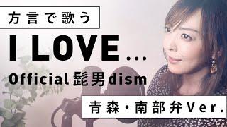 【方言で歌ってみた】I LOVE... / Official髭男dism【青森・南部弁ver.】