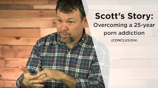 Scott's Story: Overcoming a 25-year Porn Addiction (Part 3)