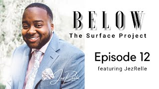 Below The Surface Project: Episode 12 featuring JezRelle