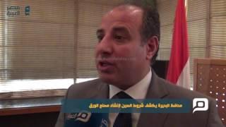 مصر العربية | محافظ البحيرة يكشف شروط الصين ﻹنشاء مصنع الورق