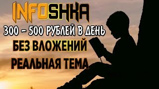 INFOSHKA - КАК ЗАРАБОТАТЬ БЕЗ ВЛОЖЕНИЙ 300 - 500 р В ДЕНЬ (реальная тема)