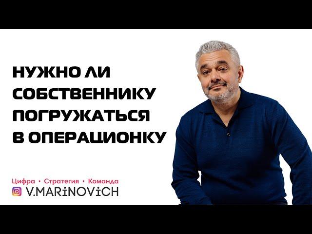 Нужно ли собственнику погружаться в ОПЕРАЦИОНКУ? Как ВЫЙТИ из операционки? Владимир Маринович