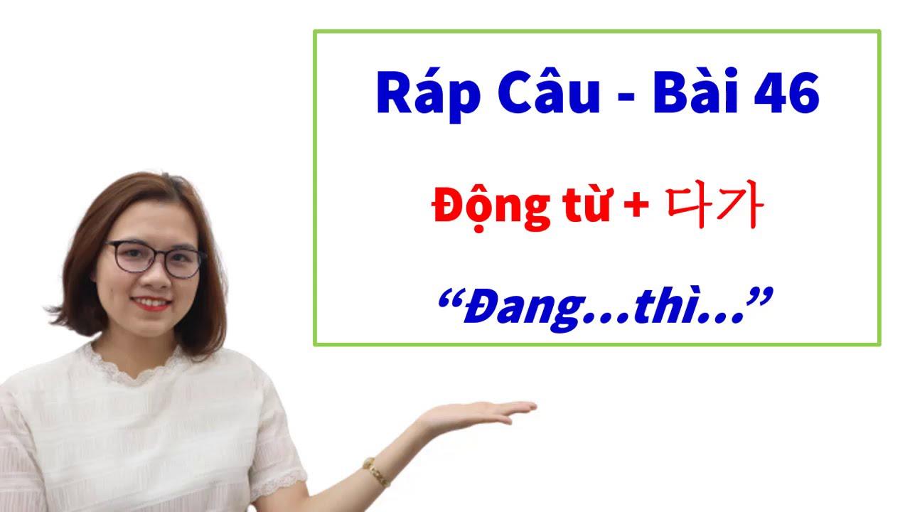 """Ráp Câu Tiếng Hàn Bài 46: Cách nói câu """"Đang… Thì …"""" bằng tiếng Hàn."""