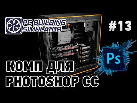 PC Building Simulator #13 Комп для Photoshop CC