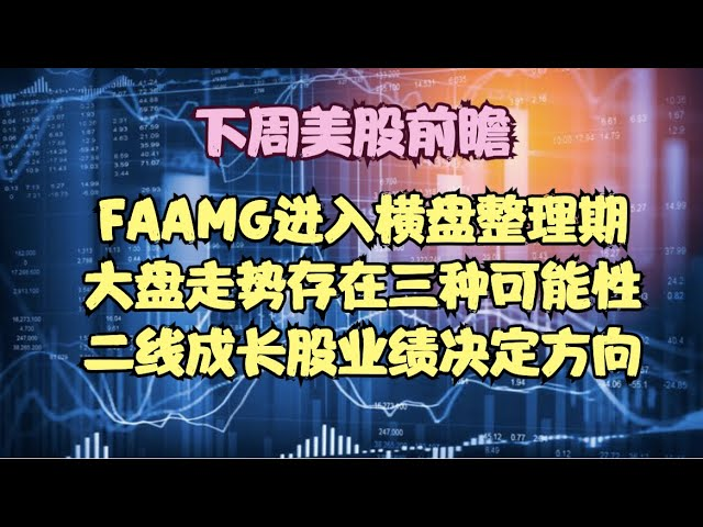 下周美股前瞻 | FAAMG进入横盘整理期,大盘走势存在三种可能性,二线成长股业绩决定方向