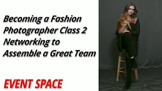 Becoming a Fashion Photographer Class 2 | Networking to Assemble a Great Team