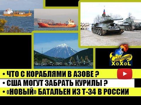 Что с кораблями в Азове • США могут забрать Курилы • «Новый» батальон из Т 34 в РФ